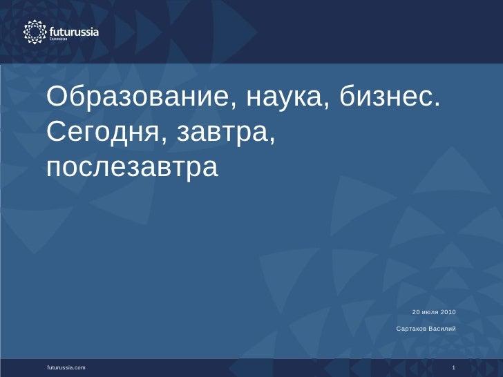 Образование, наука, бизнес. Сегодня, завтра, послезавтра futurussia.com 1 20 июля  2010 Сартаков Василий