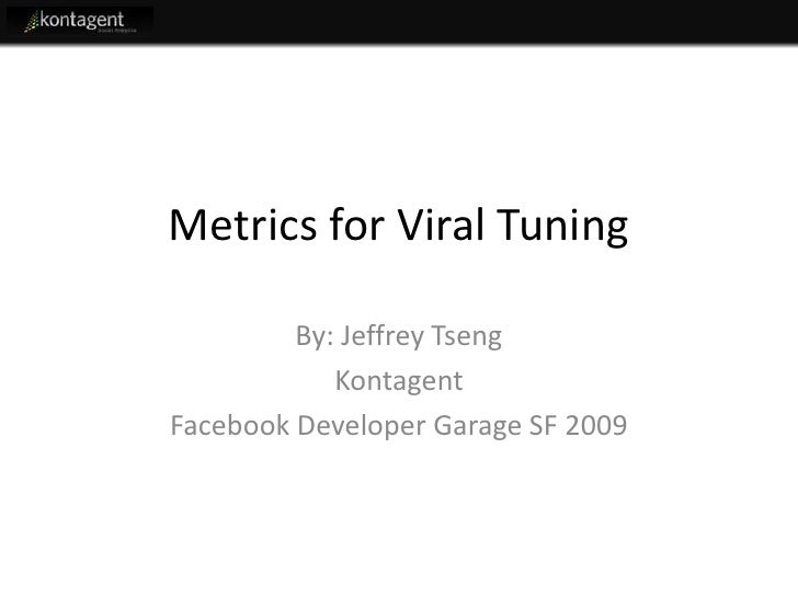 Metrics for Viral Tuning           By: Jeffrey Tseng             Kontagent Facebook Developer Garage SF 2009