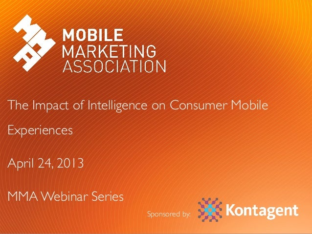#MMAWeb	  	  	  #KTWebinar	  The Impact of Intelligence on Consumer MobileExperiences	April 24, 2013	MMA Webinar Series	Sp...