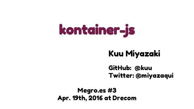 kontainer-js Megro.es #3 Apr. 19th, 2016 at Drecom Kuu Miyazaki GitHub: @kuu Twitter: @miyazaqui