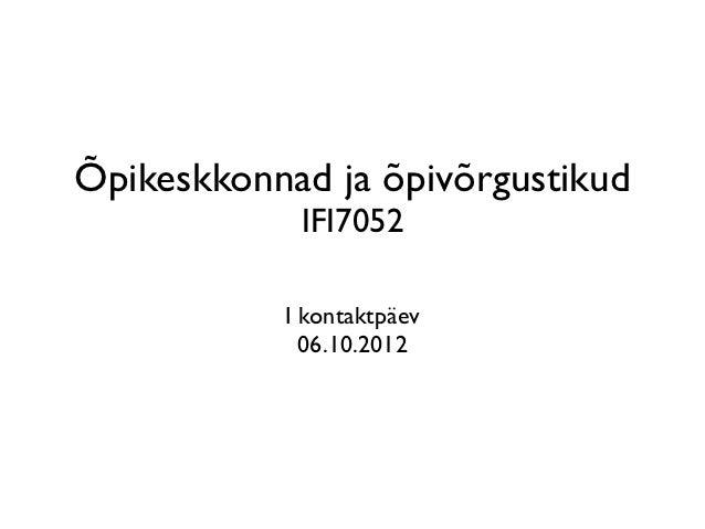 Õpikeskkonnad ja õpivõrgustikud            IFI7052           I kontaktpäev             06.10.2012