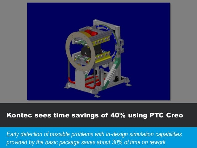 Kontec sees time savings of 40% using PTC Creo Early detection of possible problems with in-design simulation capabilities...