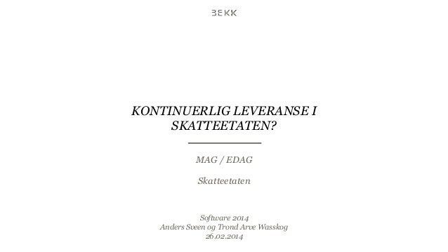 KONTINUERLIG LEVERANSE I SKATTEETATEN? MAG / EDAG Skatteetaten  Software 2014 Anders Sveen og Trond Arve Wasskog 26.02.201...