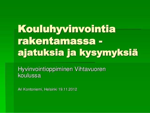 Kouluhyvinvointiarakentamassa -ajatuksia ja kysymyksiäHyvinvointioppiminen VihtavuorenkoulussaAri Kontoniemi, Helsinki 19....