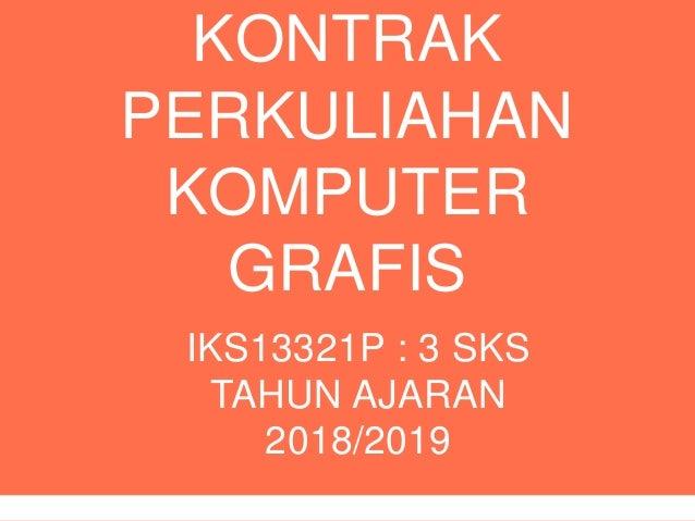 KONTRAK PERKULIAHAN KOMPUTER GRAFIS IKS13321P : 3 SKS TAHUN AJARAN 2018/2019
