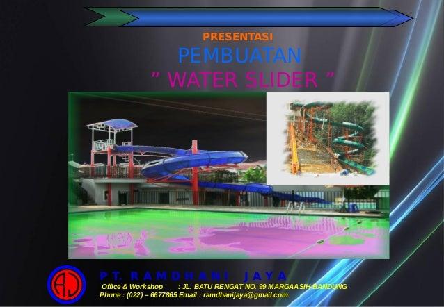 """PRESENTASI PEMBUATAN """" WATER SLIDER """" P T. R A M D H A N I J A Y A Office & Workshop : JL. BATU RENGAT NO. 99 MARGAASIH BA..."""