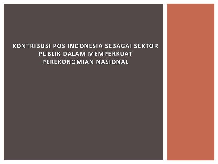 KONTRIBUSI POS INDONESIA SEBAGAI SEKTOR       PUBLIK DALAM MEMPERKUAT        PEREKONOMIAN NASIONAL