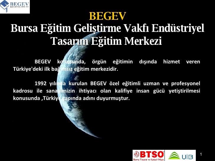 BEGEV Bursa Eğitim Geliştirme Vakfı Endüstriyel Tasarım Eğitim Merkezi   BEGEV konusunda, örgün eğitimin dışında hizmet ve...