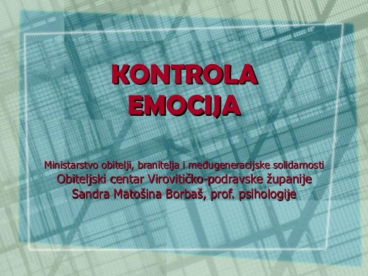 KONTROLA EMOCIJA Ministarstvo obitelji, branitelja i međugeneracijske solidarnosti Obiteljski centar Virovitičko-podravske...