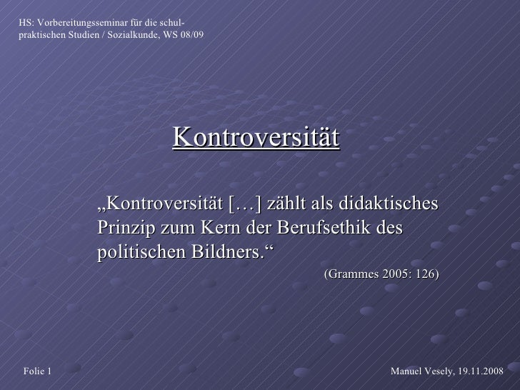 """Kontroversität """" Kontroversität […] zählt als didaktisches Prinzip zum Kern der Berufsethik des politischen Bildners."""" (Gr..."""