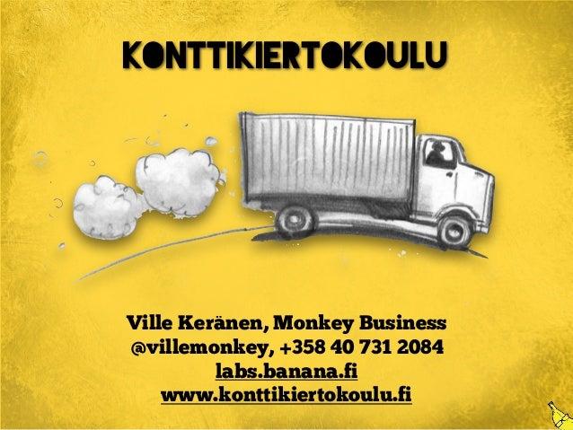 Konttikiertokoulu Ville Keränen, Monkey Business @villemonkey, +358 40 731 2084 labs.banana.fi www.konttikiertokoulu.fi