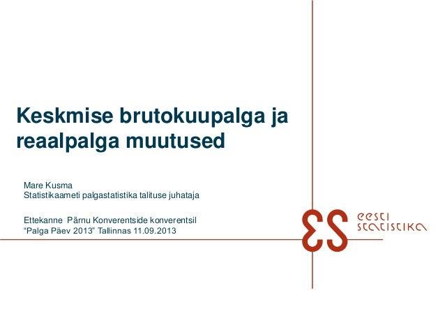 Keskmise brutokuupalga ja reaalpalga muutused Mare Kusma Statistikaameti palgastatistika talituse juhataja Ettekanne Pärnu...