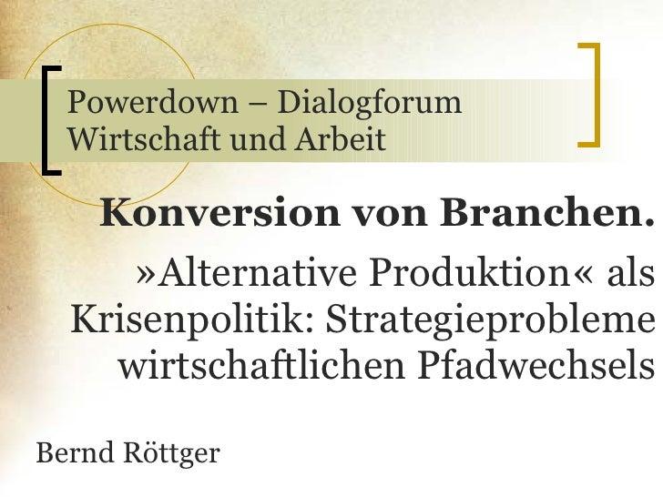 Powerdown – Dialogforum Wirtschaft und Arbeit Konversion von Branchen. » Alternative Produktion «  als Krisenpolitik: Stra...