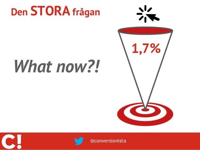 Den STORA frågan                                1,7%What now?!              @conversionista