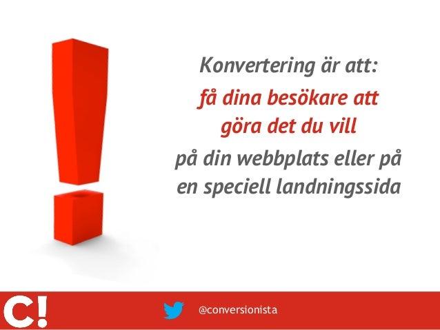 Konvertering är att:  få dina besökare att     göra det du villpå din webbplats eller påen speciell landningssida  @conver...