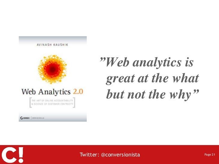 """""""Web analytics is        great at the what        but not the why""""Twitter: @conversionista    Page 21"""