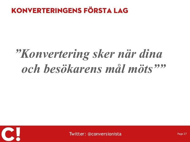 """""""Konvertering sker när dina och besökarens mål möts""""""""         Twitter: @conversionista   Page 27"""