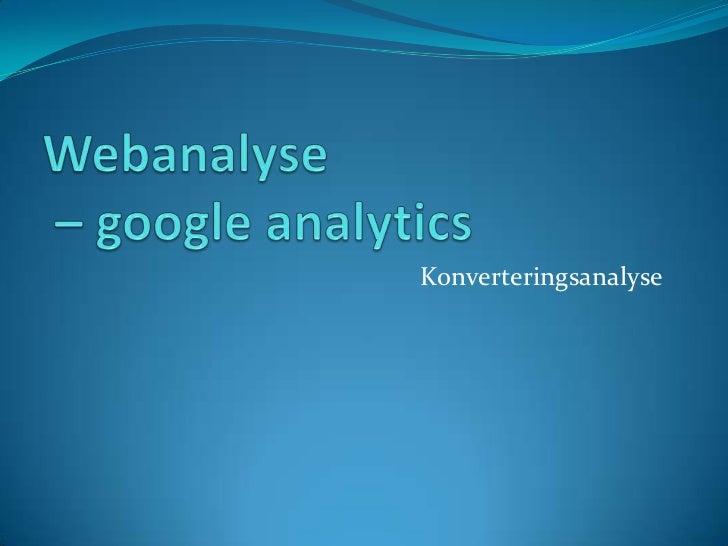 Webanalyse – googleanalytics<br />Konverteringsanalyse<br />