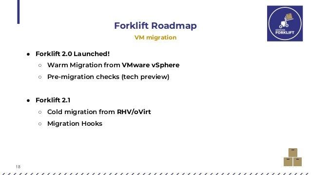18 Forklift Roadmap VM migration ● Forklift 2.0 Launched! ○ Warm Migration from VMware vSphere ○ Pre-migration checks (tec...