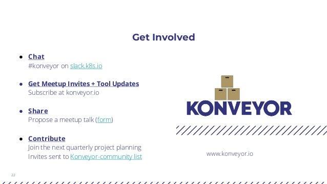 22 Get Involved www.konveyor.io ● Chat #konveyor on slack.k8s.io ● Get Meetup Invites + Tool Updates Subscribe at konveyor...