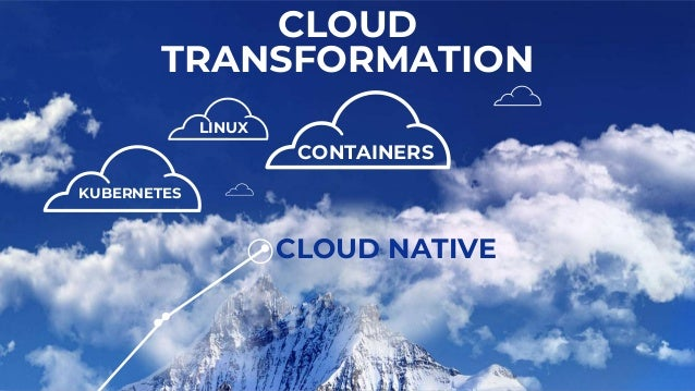 LINUX CONTAINERS KUBERNETES CLOUD TRANSFORMATION CLOUD NATIVE