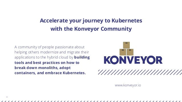 3 Accelerate your journey to Kubernetes with the Konveyor Community A community of people passionate about helping others ...