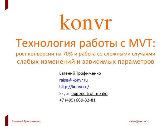 Евгений Трофименко raise@konvr.ru konvr Технология работы с MVT: рост конверсии на 70% и работа со сложными случаями слабы...