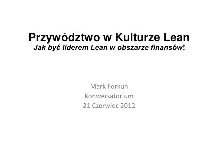 Przywództwo w Kulturze LeanJak być liderem Lean w obszarze finansów!               Mark Forkun             Konwersatorium ...