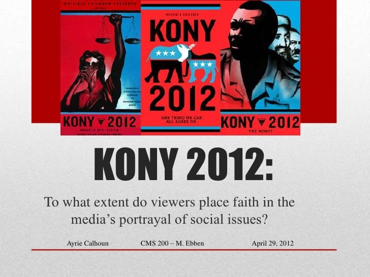 KONY 2012:To what extent do viewers place faith in the    media's portrayal of social issues?   Ayrie Calhoun   CMS 200 – ...
