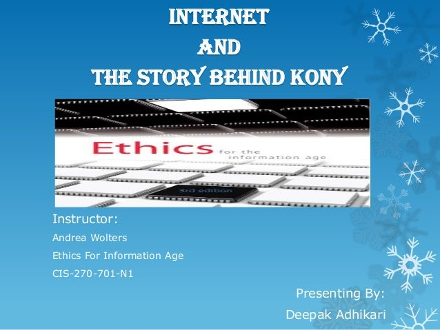 Internet and The story behind KONY  Instructor: Andrea Wolters Ethics For Information Age CIS-270-701-N1  Presenting By: D...