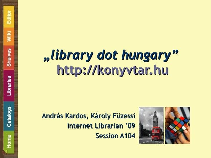 """ library dot hungary""   http://konyvtar.hu András Kardos, Károly Füzessi Internet Librarian '09 Session A104"