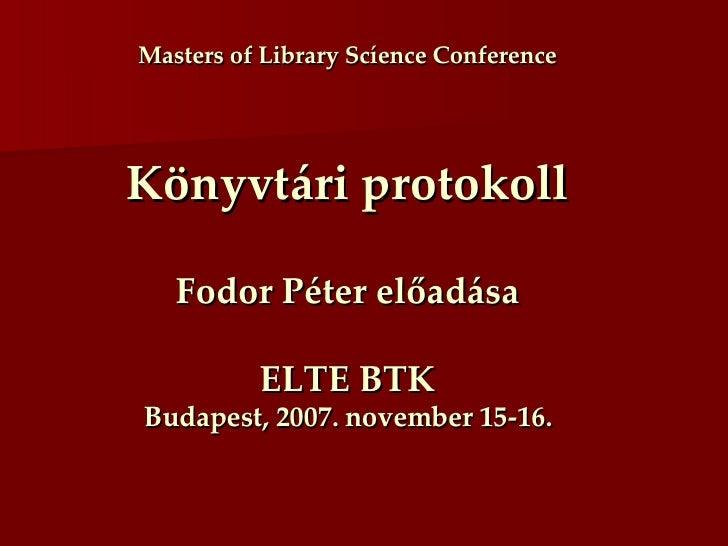 Masters of Library Scíence Conference Könyvtári protokoll Fodor Péter előadása ELTE BTK Budapest, 2007. november 15-16.
