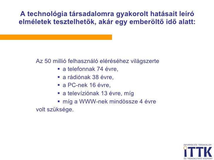 <ul><li>Az 50 millió felhasználó eléréséhez világszerte </li></ul><ul><ul><ul><li>a telefonnak 74 évre, </li></ul></ul></u...