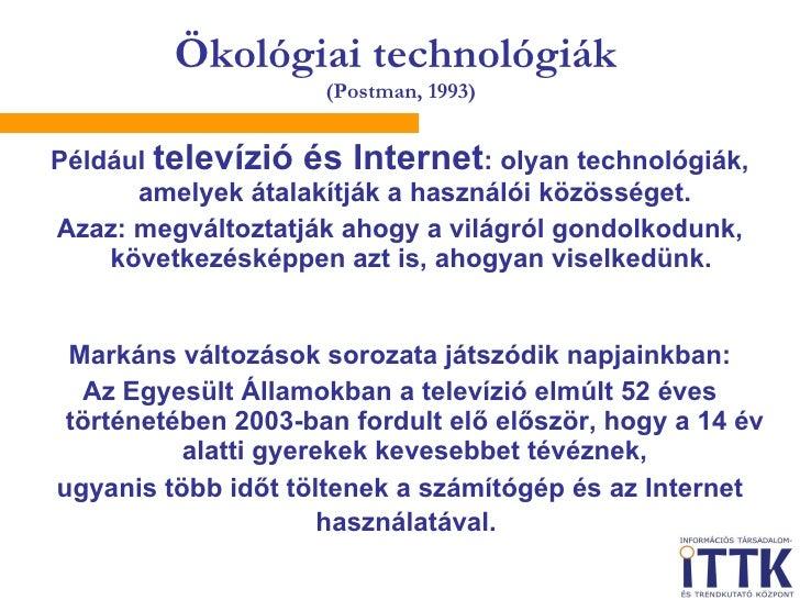 Ökológiai technológiák  (Postman, 1993) <ul><li>Például  televízió és Internet : olyan technológiák, amelyek átalakítják a...