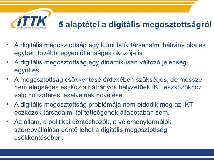 5 alaptétel a digitális megosztottságról <ul><li>A digitális megosztottság egy kumulatív társadalmi hátrány oka és egyben ...