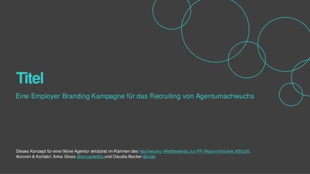 Titel Eine Employer Branding Kampagne für das Recruiting von Agenturnachwuchs  Dieses Konzept für eine fiktive Agentur ent...