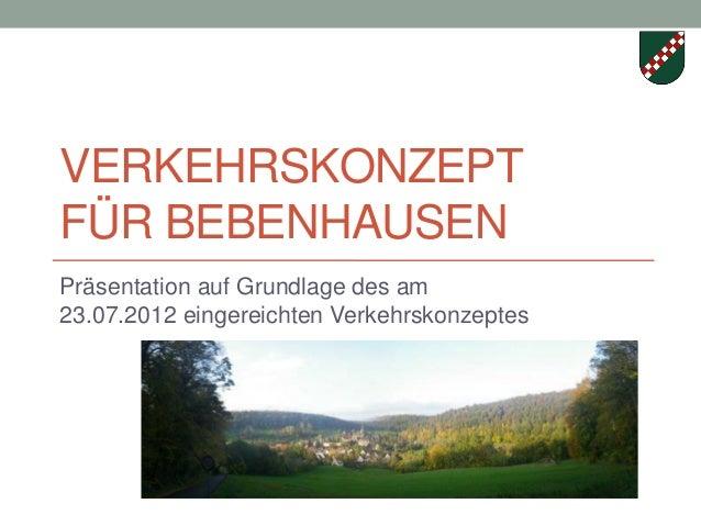 VERKEHRSKONZEPTFÜR BEBENHAUSENPräsentation auf Grundlage des am23.07.2012 eingereichten Verkehrskonzeptes