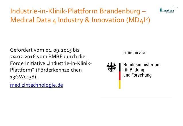 Industrie-in-Klinik-Plattform Brandenburg – Medical Data 4 Industry & Innovation (MD4I2) Gefördert vom 01. 09.2015 bis 29....