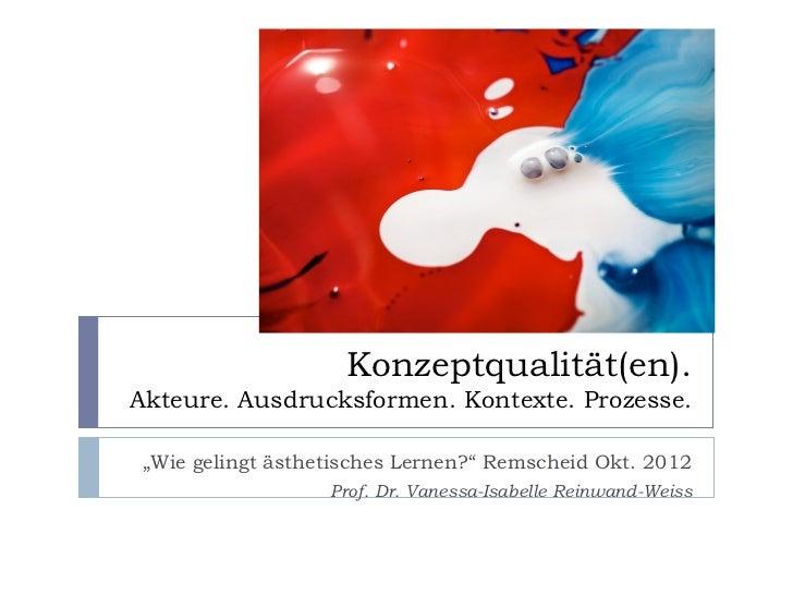 """Konzeptqualität(en).Akteure. Ausdrucksformen. Kontexte. Prozesse. """"Wie gelingt ästhetisches Lernen?"""" Remscheid Okt. 2012  ..."""