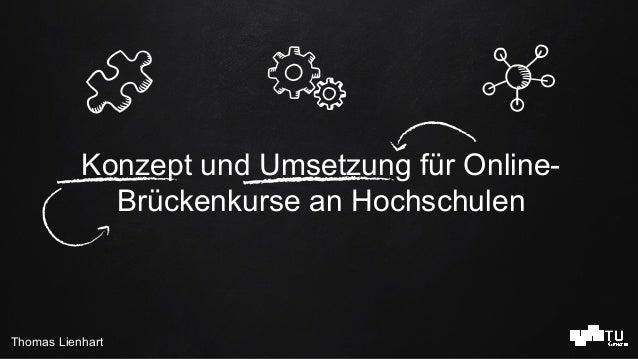 Thomas Lienhart Konzept und Umsetzung für Online- Brückenkurse an Hochschulen