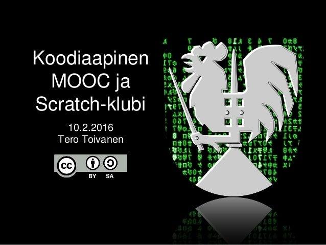 Koodiaapinen MOOC ja Scratch-klubi 10.2.2016 Tero Toivanen