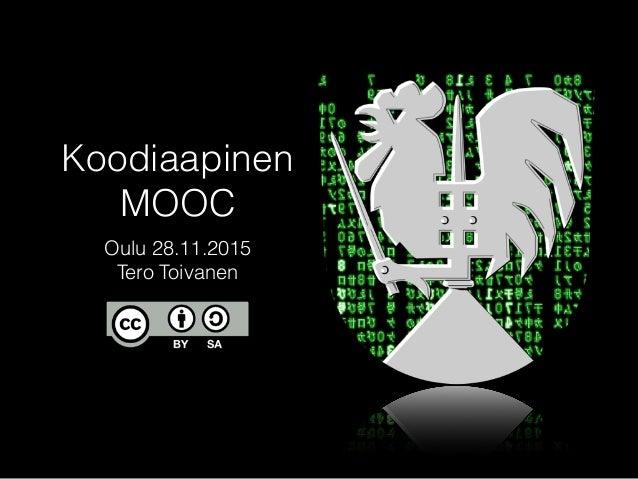 Koodiaapinen MOOC Oulu 28.11.2015 Tero Toivanen