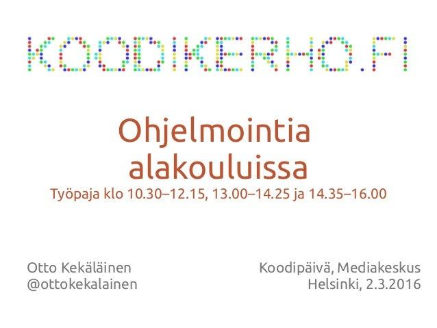 Otto Kekäläinen @ottokekalainen Ohjelmointia alakouluissa Työpaja klo 10.30–12.15, 13.00–14.25 ja 14.35–16.00 Koodipäivä, ...