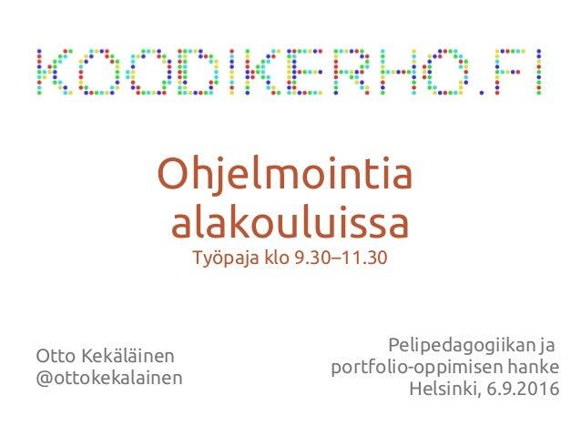 Otto Kekäläinen @ottokekalainen Ohjelmointia alakouluissa Työpaja klo 9.30–11.30 Pelipedagogiikan ja portfolio-oppimisen h...