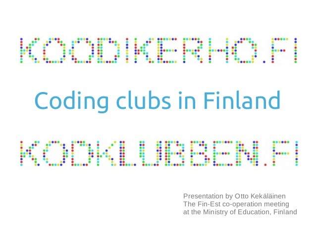 Presentation by Otto Kekäläinen The Fin-Est co-operation meeting at the Ministry of Education, Finland Coding clubs in Fin...