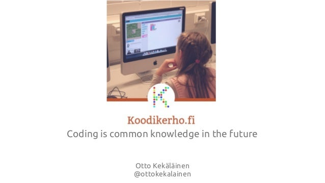 Coding is common knowledge in the future Otto Kekäläinen @ottokekalainen