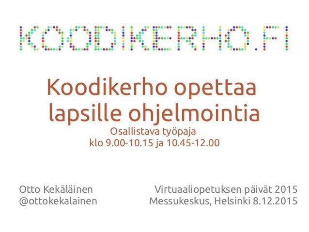 Otto Kekäläinen @ottokekalainen Koodikerho opettaa lapsille ohjelmointia Osallistava työpaja klo 9.00-10.15 ja 10.45-12.00...
