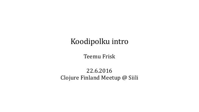 Koodipolku intro Teemu Frisk 22.6.2016 Clojure Finland Meetup @ Siili