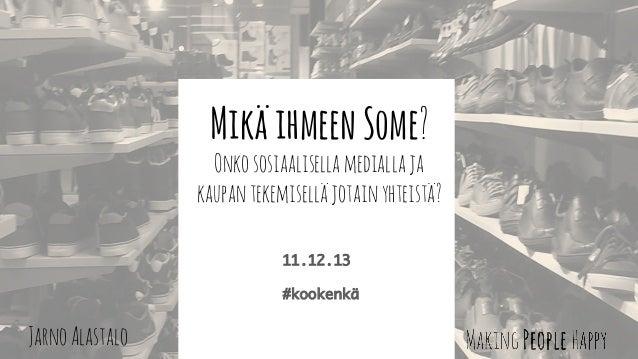 Mikä ihmeen Some?  Onko sosiaalisella medialla ja kaupan tekemisellä jotain yhteistä? 11.12.13  #kookenkä  Jarno Alastalo