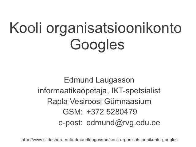 Kooli organisatsioonikonto         Googles               Edmund Laugasson        informaatikaõpetaja, IKT-spetsialist     ...